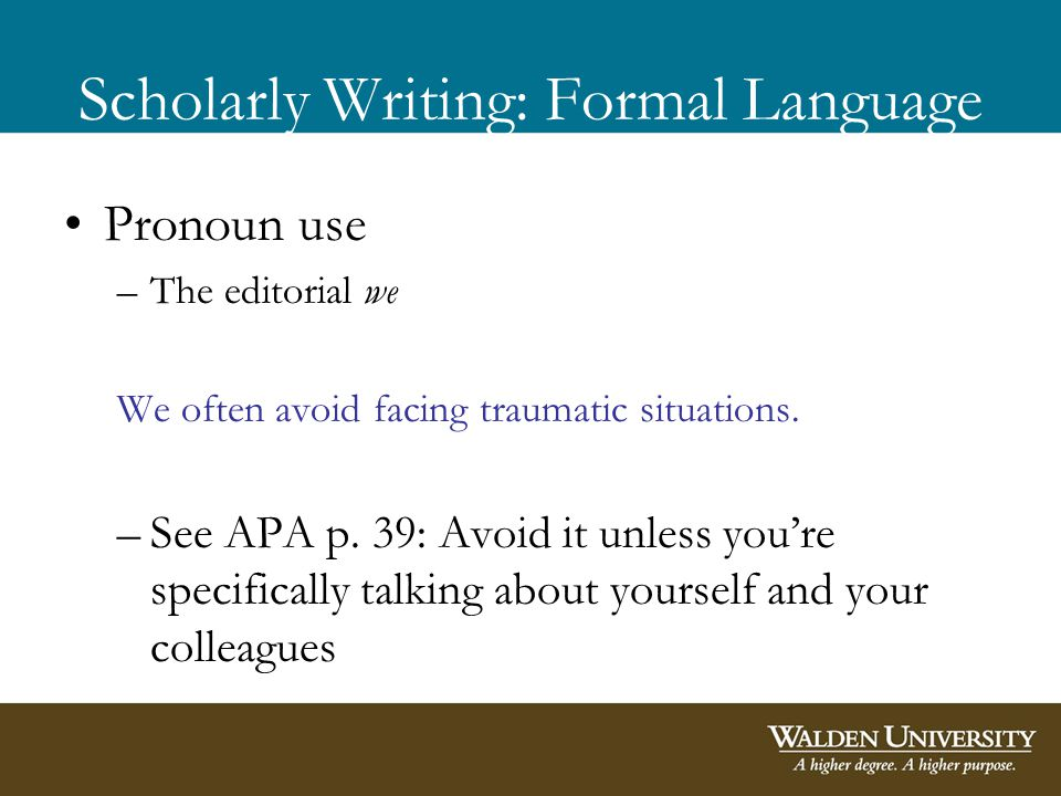 Scholarly Writing: Formal Language Pronoun use –The editorial we We often avoid facing traumatic situations.