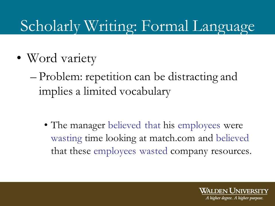 Scholarly Writing: Formal Language Word variety –Problem: repetition can be distracting and implies a limited vocabulary The manager believed that his employees were wasting time looking at match.com and believed that these employees wasted company resources.