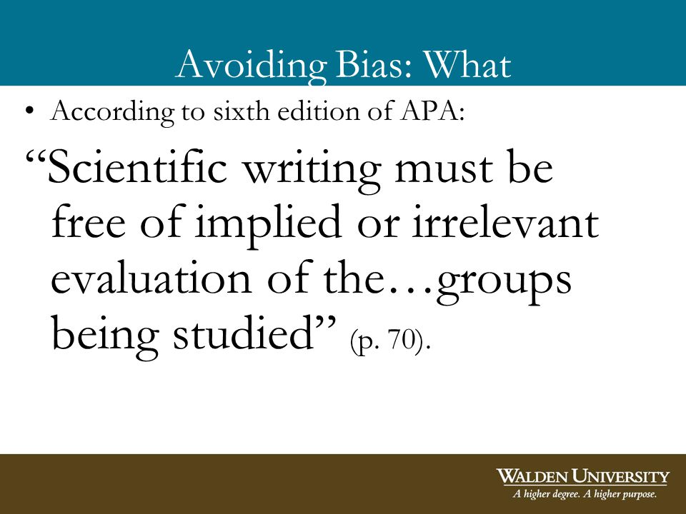 Avoiding Bias: What According to sixth edition of APA: Scientific writing must be free of implied or irrelevant evaluation of the…groups being studied (p.