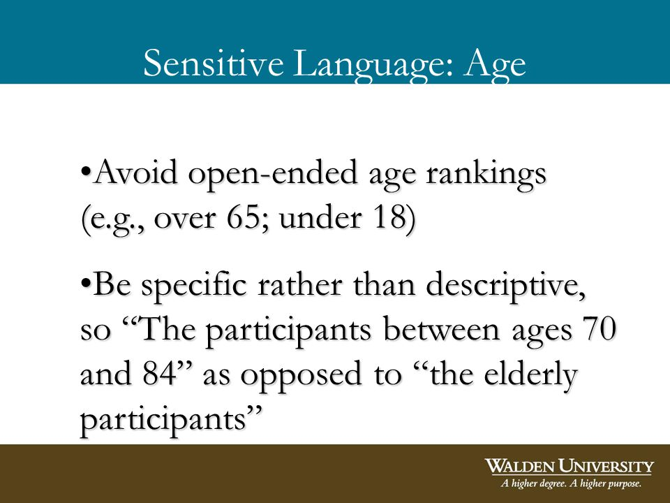 Sensitive Language: Age Avoid open-ended age rankings (e.g., over 65; under 18)Avoid open-ended age rankings (e.g., over 65; under 18) Be specific rather than descriptive, so The participants between ages 70 and 84 as opposed to the elderly participantsBe specific rather than descriptive, so The participants between ages 70 and 84 as opposed to the elderly participants