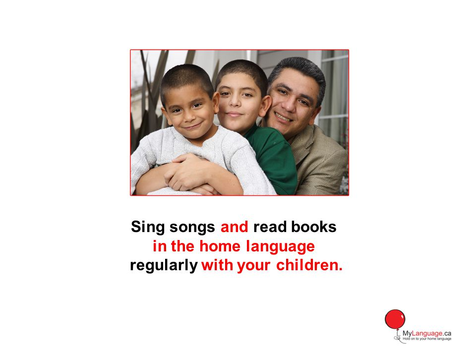 Sing songs and read books in the home language regularly with your children.