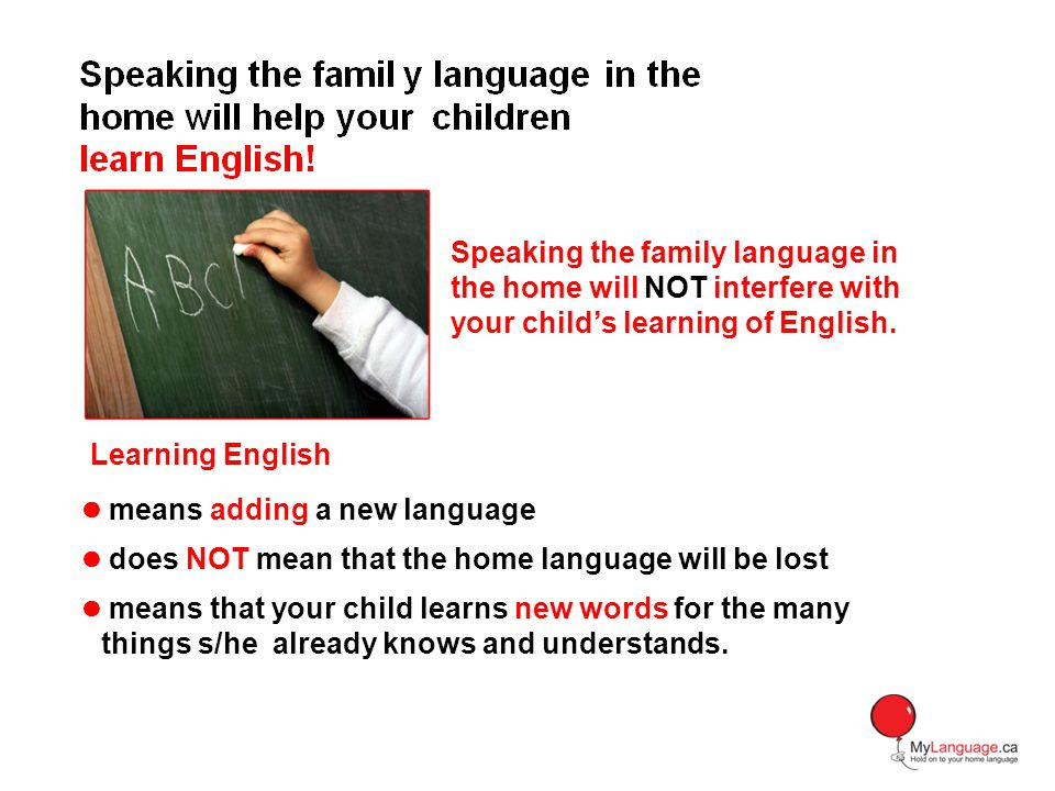 Speaking the family language in the home will NOT interfere with your childs learning of English. Learning English means adding a new language does NO