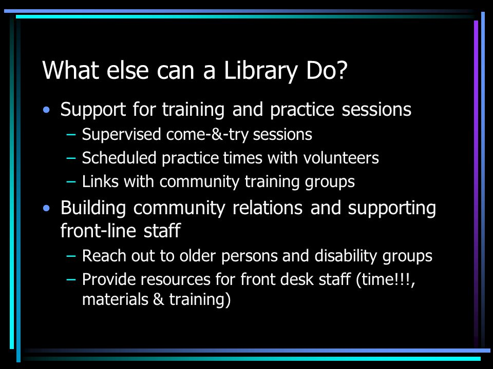 What else can a Library Do? Support for training and practice sessions –Supervised come-&-try sessions –Scheduled practice times with volunteers –Link