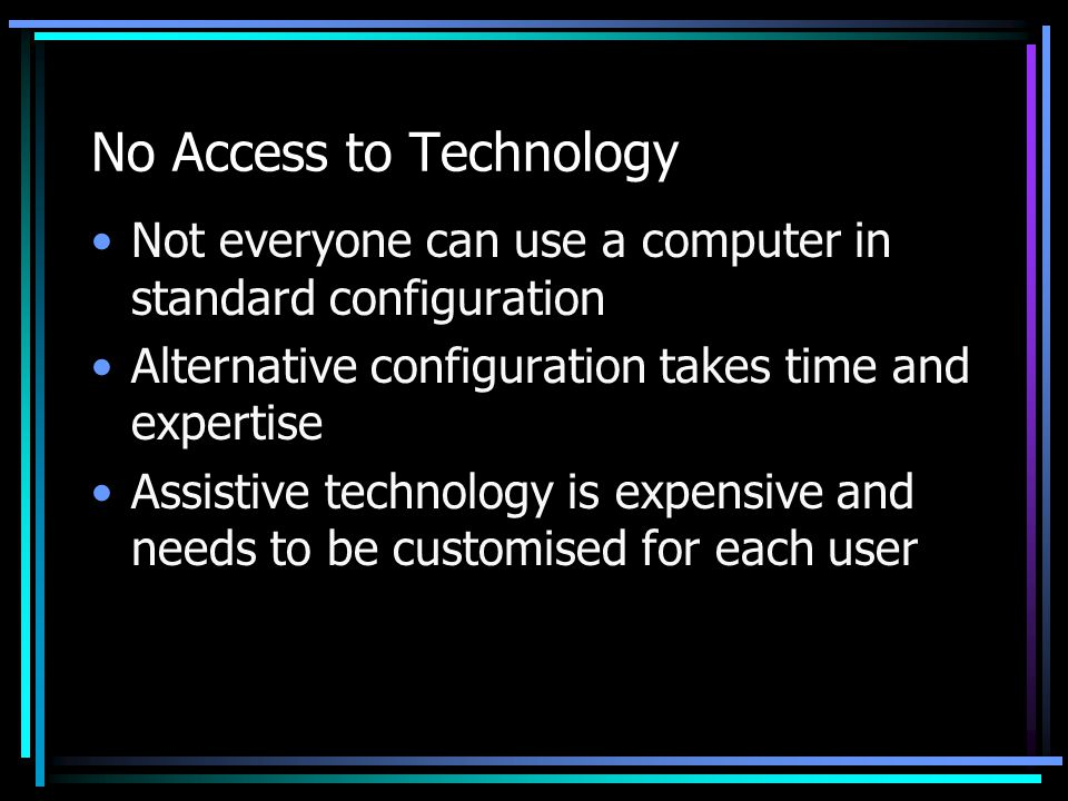 No Access to Technology Not everyone can use a computer in standard configuration Alternative configuration takes time and expertise Assistive technology is expensive and needs to be customised for each user