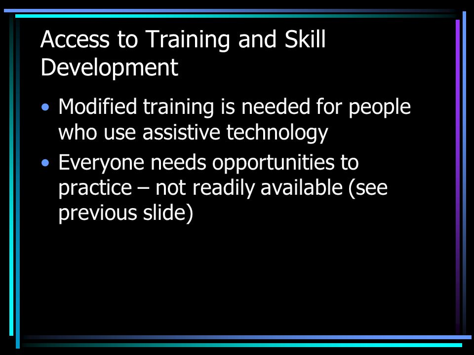 Access to Training and Skill Development Modified training is needed for people who use assistive technology Everyone needs opportunities to practice – not readily available (see previous slide)