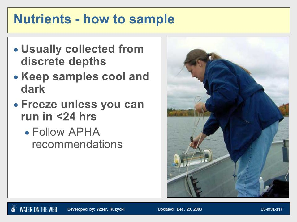 Developed by: Axler, Ruzycki Updated: Dec. 29, 2003 U3-m9a-s17 Nutrients - how to sample Usually collected from discrete depths Keep samples cool and