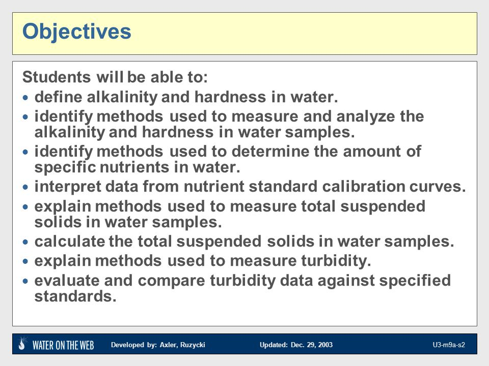 Developed by: Axler, Ruzycki Updated: Dec. 29, 2003 U3-m9a-s2 Objectives Students will be able to: define alkalinity and hardness in water. identify m