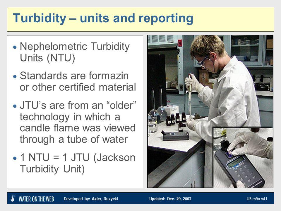 Developed by: Axler, Ruzycki Updated: Dec. 29, 2003 U3-m9a-s41 Turbidity – units and reporting Nephelometric Turbidity Units (NTU) Standards are forma