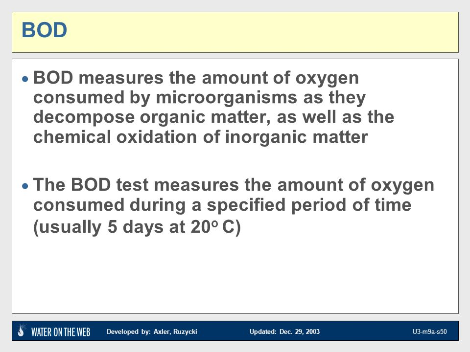 Developed by: Axler, Ruzycki Updated: Dec. 29, 2003 U3-m9a-s50 BOD BOD measures the amount of oxygen consumed by microorganisms as they decompose orga