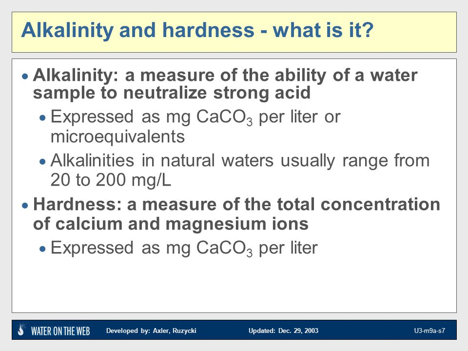 Developed by: Axler, Ruzycki Updated: Dec. 29, 2003 U3-m9a-s7 Alkalinity and hardness - what is it? Alkalinity: a measure of the ability of a water sa