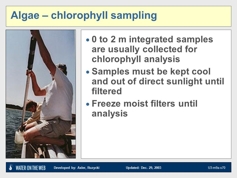 Developed by: Axler, Ruzycki Updated: Dec. 29, 2003 U3-m9a-s70 Algae – chlorophyll sampling 0 to 2 m integrated samples are usually collected for chlo