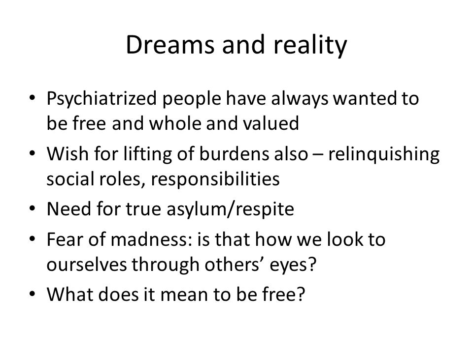 Dreams and reality Psychiatrized people have always wanted to be free and whole and valued Wish for lifting of burdens also – relinquishing social rol