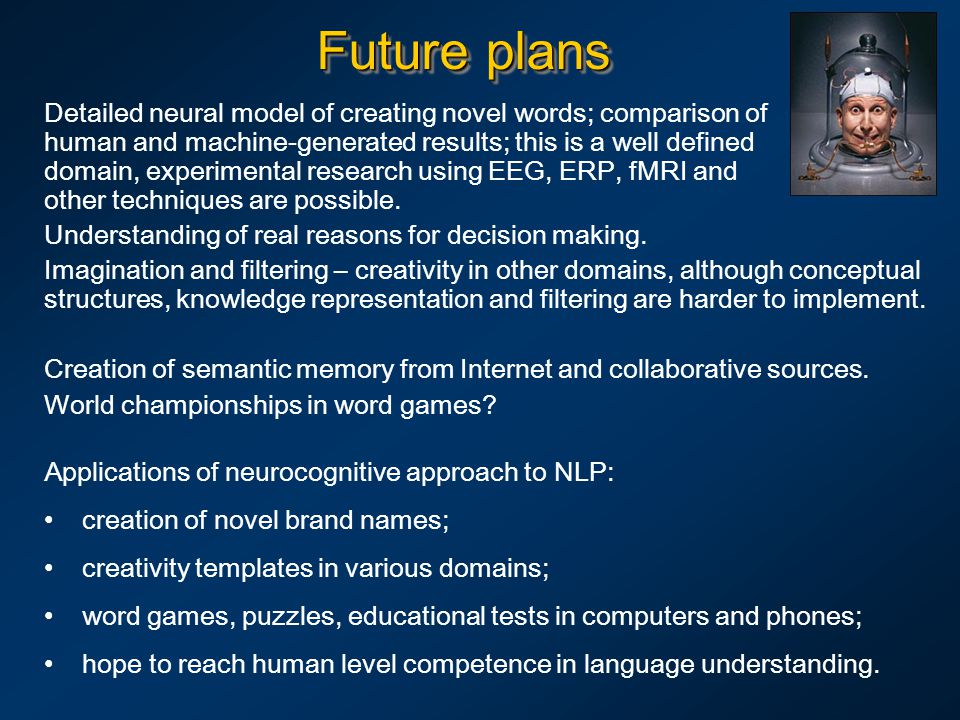 Future plans Detailed neural model of creating novel words; comparison of human and machine-generated results; this is a well defined domain, experimental research using EEG, ERP, fMRI and other techniques are possible.