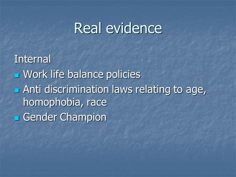 Real evidence Internal Work life balance policies Work life balance policies Anti discrimination laws relating to age, homophobia, race Anti discrimination laws relating to age, homophobia, race Gender Champion Gender Champion