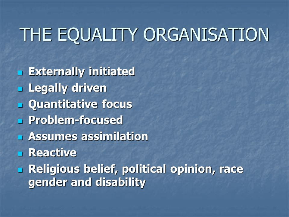 THE EQUALITY ORGANISATION Externally initiated Externally initiated Legally driven Legally driven Quantitative focus Quantitative focus Problem-focused Problem-focused Assumes assimilation Assumes assimilation Reactive Reactive Religious belief, political opinion, race gender and disability Religious belief, political opinion, race gender and disability