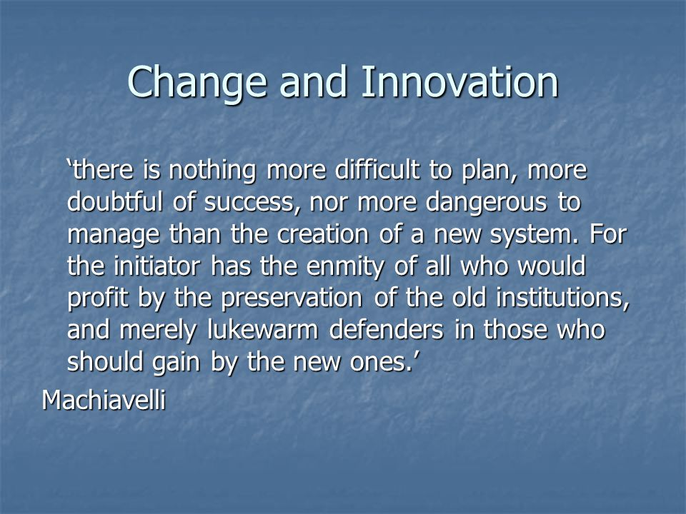 Change and Innovation there is nothing more difficult to plan, more doubtful of success, nor more dangerous to manage than the creation of a new system.