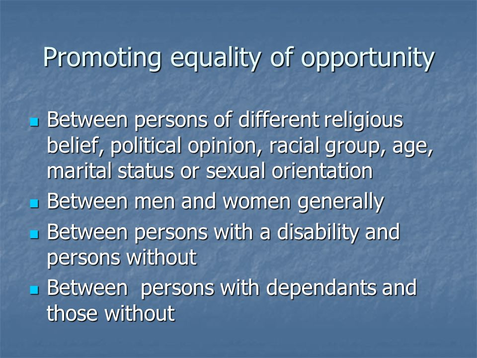 Promoting equality of opportunity Between persons of different religious belief, political opinion, racial group, age, marital status or sexual orientation Between persons of different religious belief, political opinion, racial group, age, marital status or sexual orientation Between men and women generally Between men and women generally Between persons with a disability and persons without Between persons with a disability and persons without Between persons with dependants and those without Between persons with dependants and those without