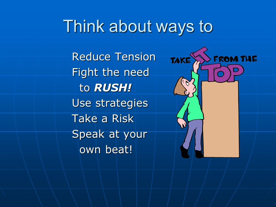Think about ways to Reduce Tension Fight the need to RUSH.