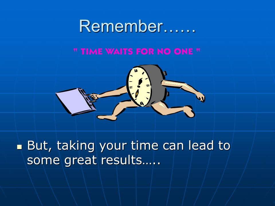Remember…… But, taking your time can lead to some great results…..