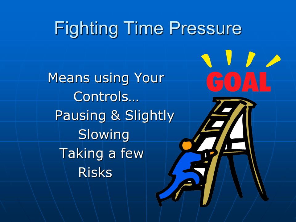 Fighting Time Pressure Means using Your Controls… Pausing & Slightly Slowing Taking a few Risks