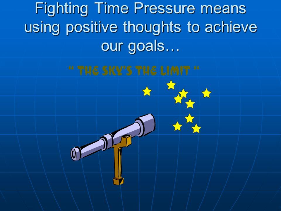 Fighting Time Pressure means using positive thoughts to achieve our goals…