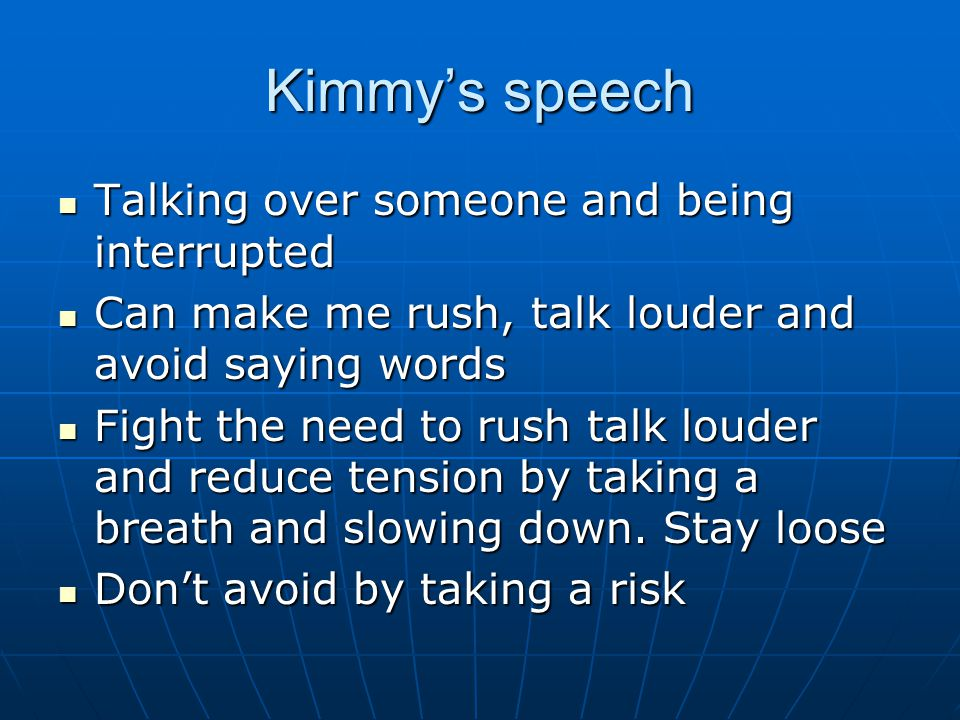 Kimmys speech Talking over someone and being interrupted Talking over someone and being interrupted Can make me rush, talk louder and avoid saying words Can make me rush, talk louder and avoid saying words Fight the need to rush talk louder and reduce tension by taking a breath and slowing down.