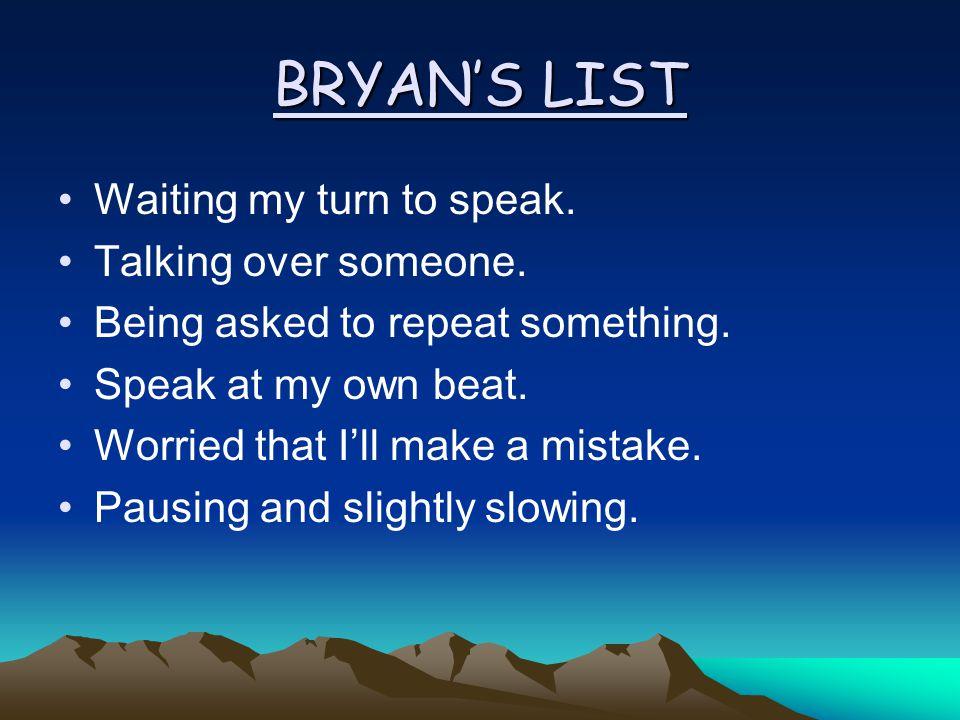 BRYANS LIST Waiting my turn to speak. Talking over someone.