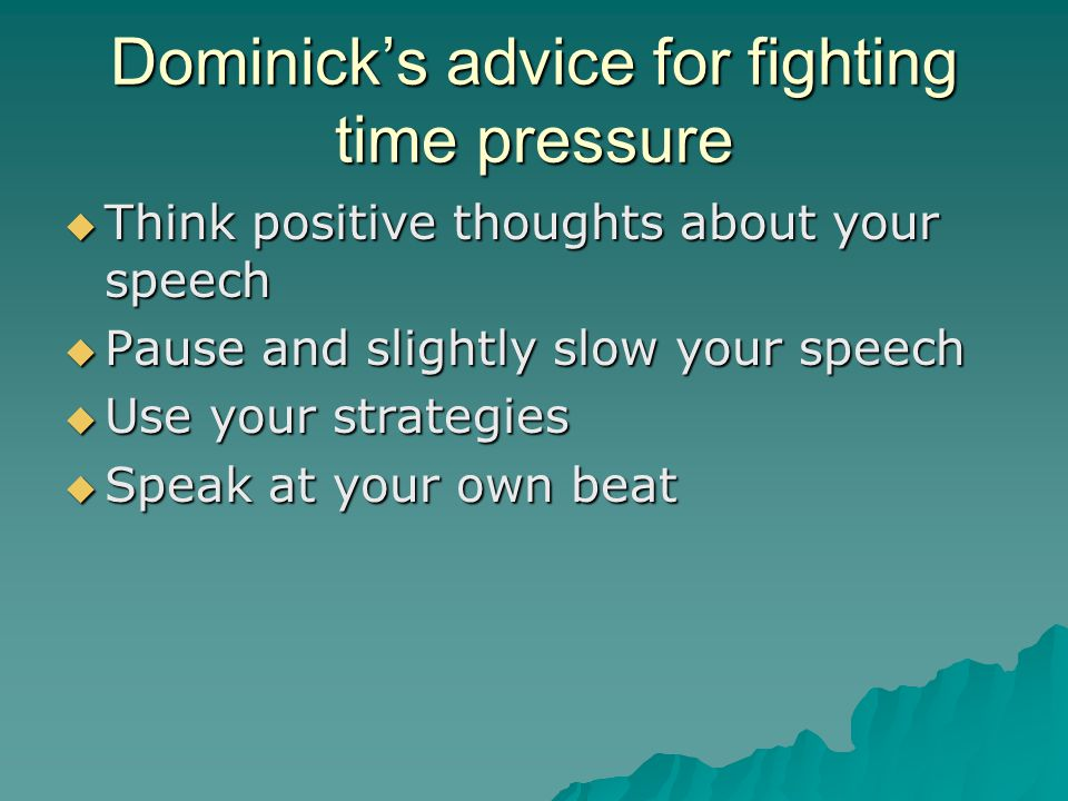 Dominicks advice for fighting time pressure Think positive thoughts about your speech Think positive thoughts about your speech Pause and slightly slow your speech Pause and slightly slow your speech Use your strategies Use your strategies Speak at your own beat Speak at your own beat