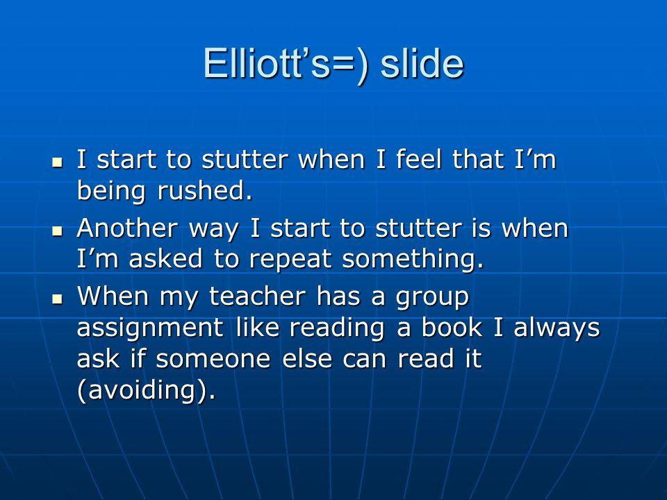 Elliotts=) slide I start to stutter when I feel that Im being rushed.