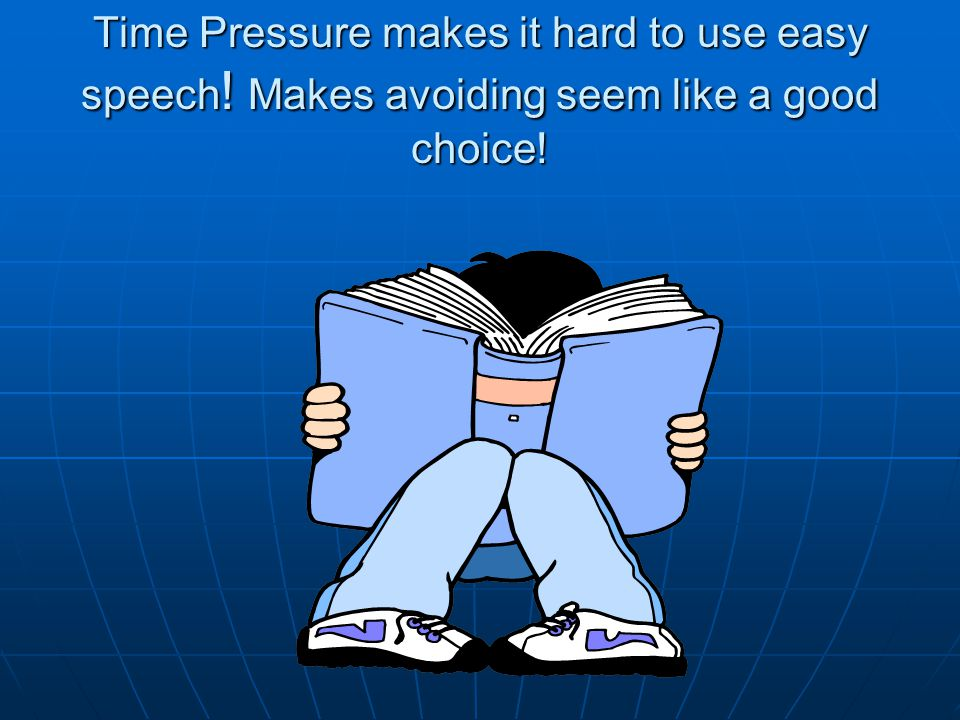 Time Pressure makes it hard to use easy speech ! Makes avoiding seem like a good choice!