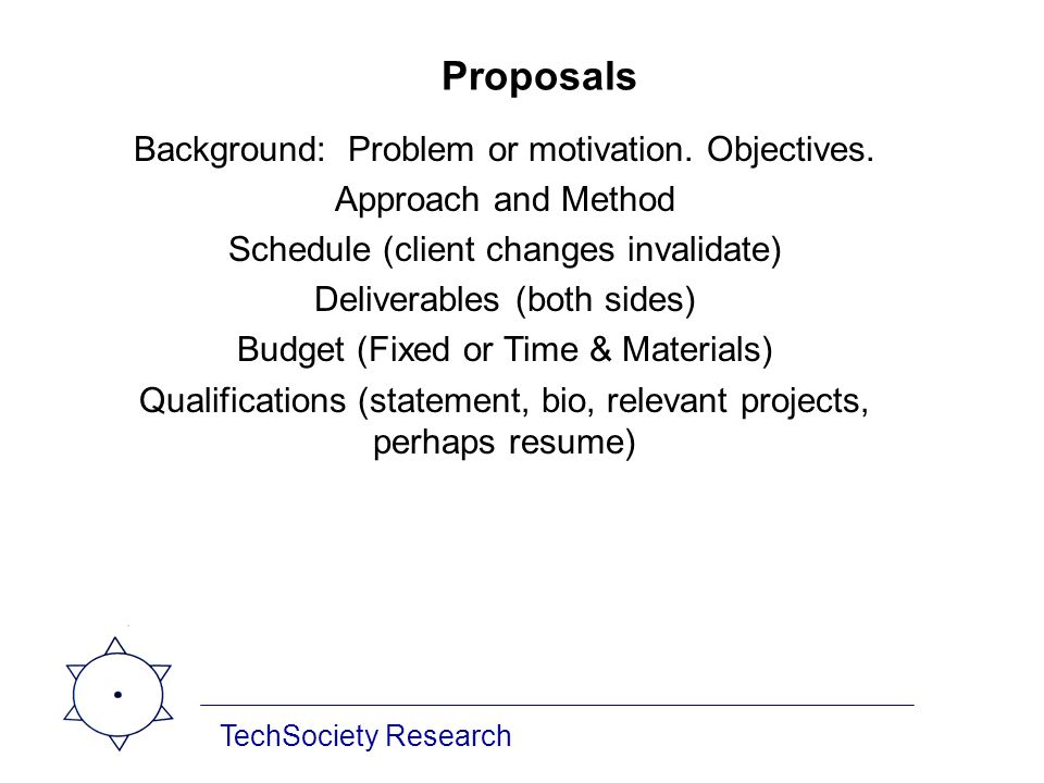 TechSociety Research Proposals Background: Problem or motivation. Objectives. Approach and Method Schedule (client changes invalidate) Deliverables (b