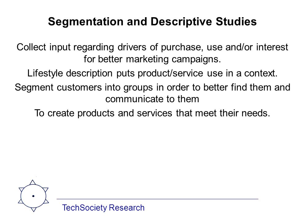 TechSociety Research Segmentation and Descriptive Studies Collect input regarding drivers of purchase, use and/or interest for better marketing campai