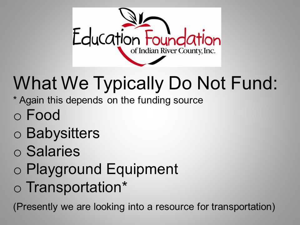 What We Typically Do Not Fund: * Again this depends on the funding source o Food o Babysitters o Salaries o Playground Equipment o Transportation* (Presently we are looking into a resource for transportation)
