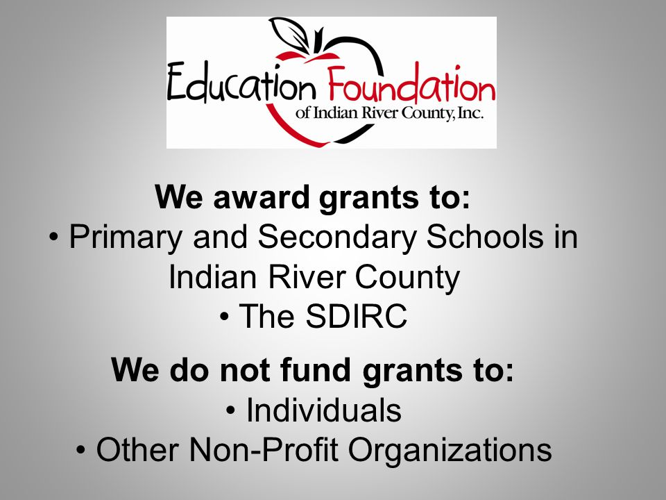 We award grants to: Primary and Secondary Schools in Indian River County The SDIRC We do not fund grants to: Individuals Other Non-Profit Organizations