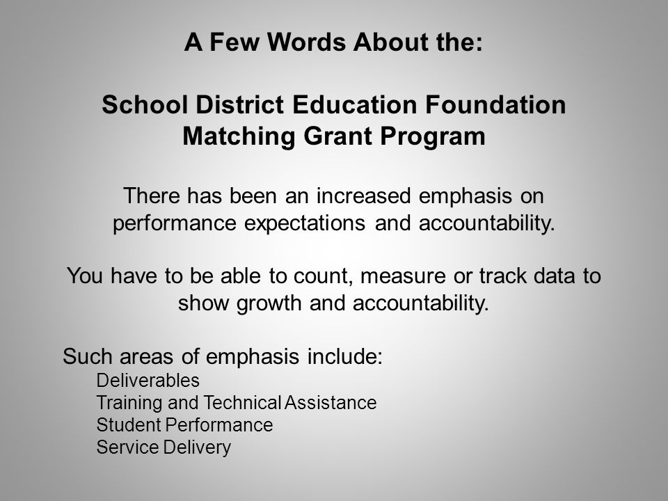 A Few Words About the: School District Education Foundation Matching Grant Program There has been an increased emphasis on performance expectations and accountability.