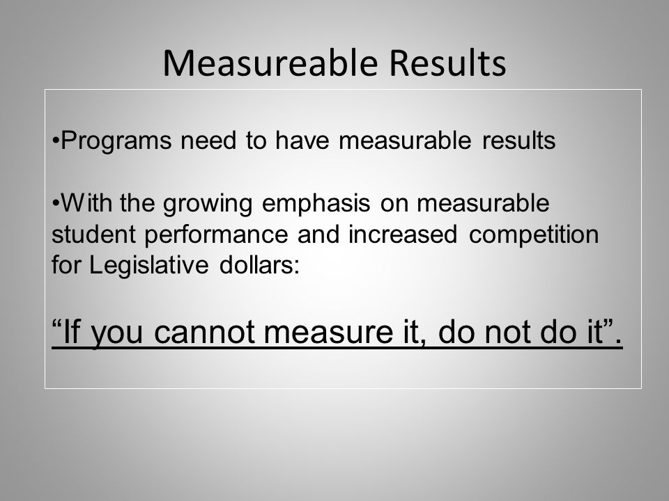 Measureable Results Programs need to have measurable results With the growing emphasis on measurable student performance and increased competition for Legislative dollars: If you cannot measure it, do not do it.