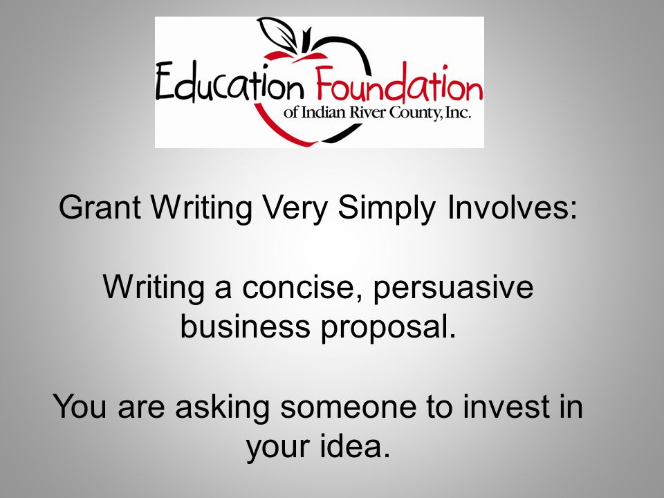 Grant Writing Very Simply Involves: Writing a concise, persuasive business proposal.
