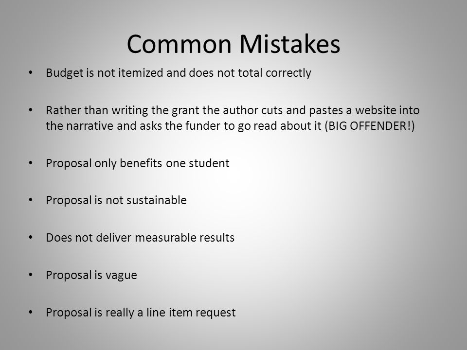 Common Mistakes Budget is not itemized and does not total correctly Rather than writing the grant the author cuts and pastes a website into the narrative and asks the funder to go read about it (BIG OFFENDER!) Proposal only benefits one student Proposal is not sustainable Does not deliver measurable results Proposal is vague Proposal is really a line item request