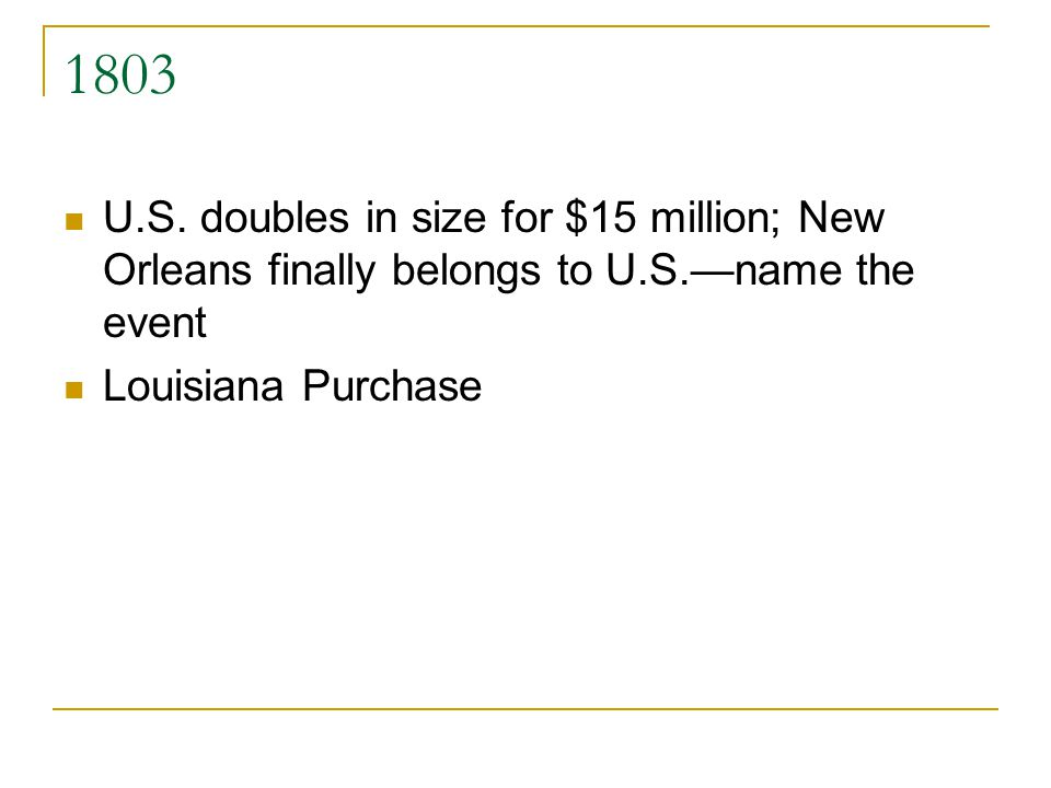 1803 U.S. doubles in size for $15 million; New Orleans finally belongs to U.S.name the event Louisiana Purchase