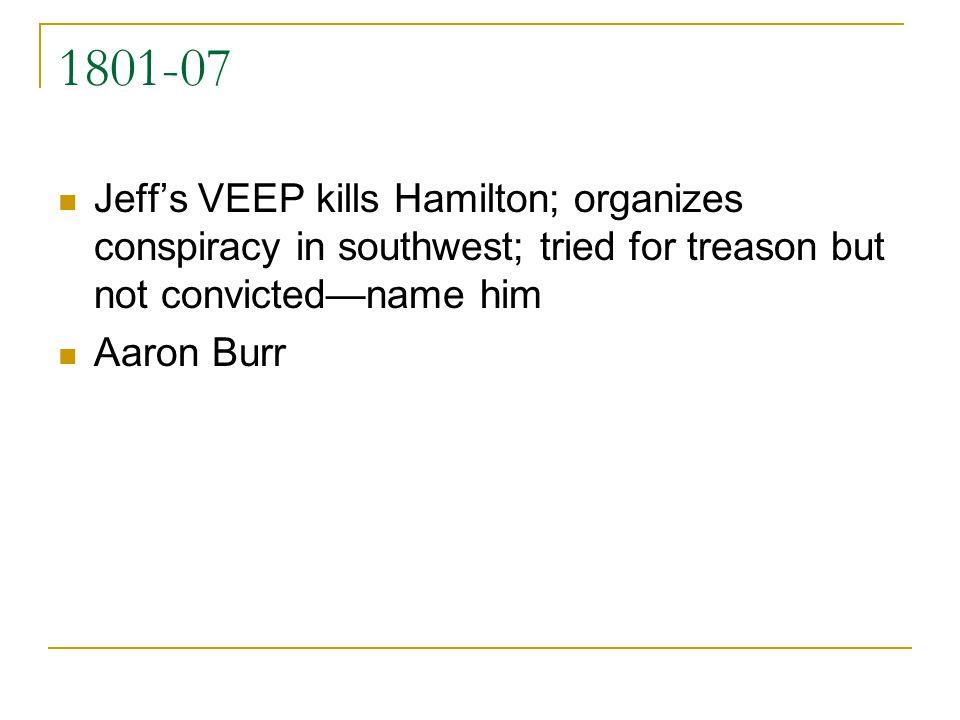 1801-07 Jeffs VEEP kills Hamilton; organizes conspiracy in southwest; tried for treason but not convictedname him Aaron Burr