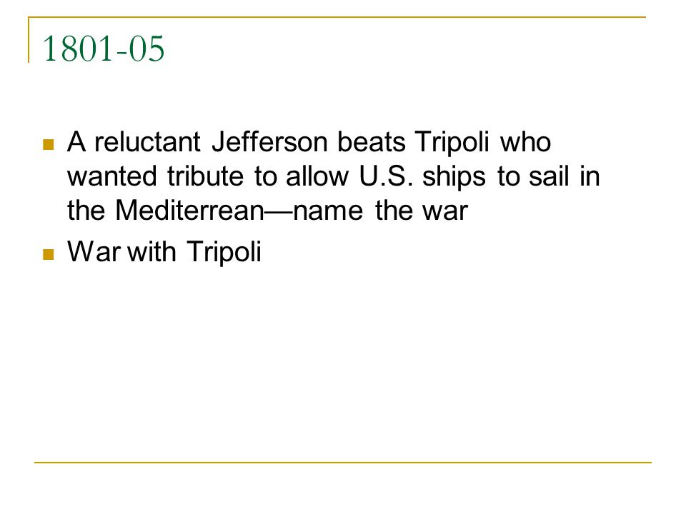 1801-05 A reluctant Jefferson beats Tripoli who wanted tribute to allow U.S. ships to sail in the Mediterreanname the war War with Tripoli