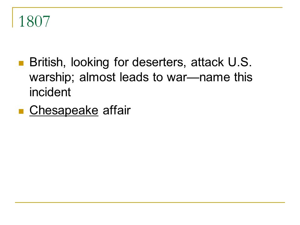 1807 British, looking for deserters, attack U.S. warship; almost leads to warname this incident Chesapeake affair