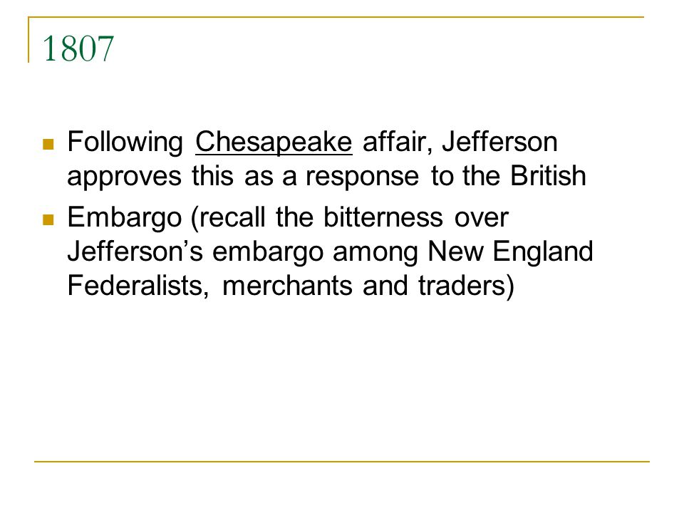 1807 Following Chesapeake affair, Jefferson approves this as a response to the British Embargo (recall the bitterness over Jeffersons embargo among Ne