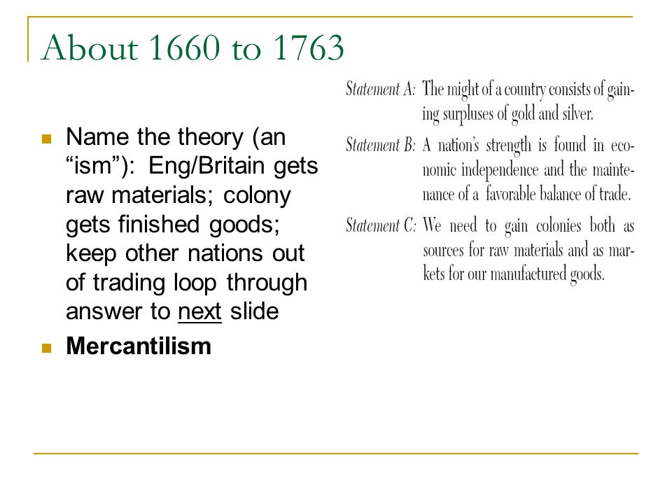 About 1660 to 1763 Name the theory (an ism): Eng/Britain gets raw materials; colony gets finished goods; keep other nations out of trading loop through answer to next slide Mercantilism