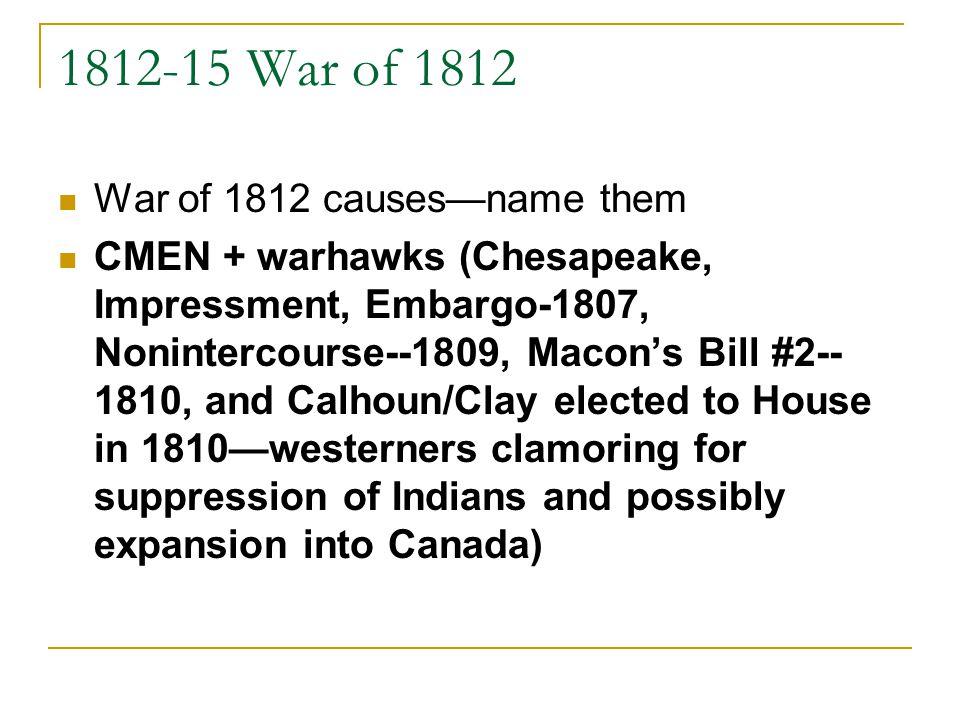 1812-15 War of 1812 War of 1812 causesname them CMEN + warhawks (Chesapeake, Impressment, Embargo-1807, Nonintercourse--1809, Macons Bill #2-- 1810, a