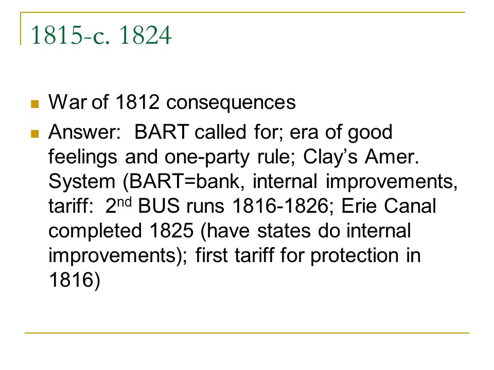 1815-c. 1824 War of 1812 consequences Answer: BART called for; era of good feelings and one-party rule; Clays Amer. System (BART=bank, internal improv