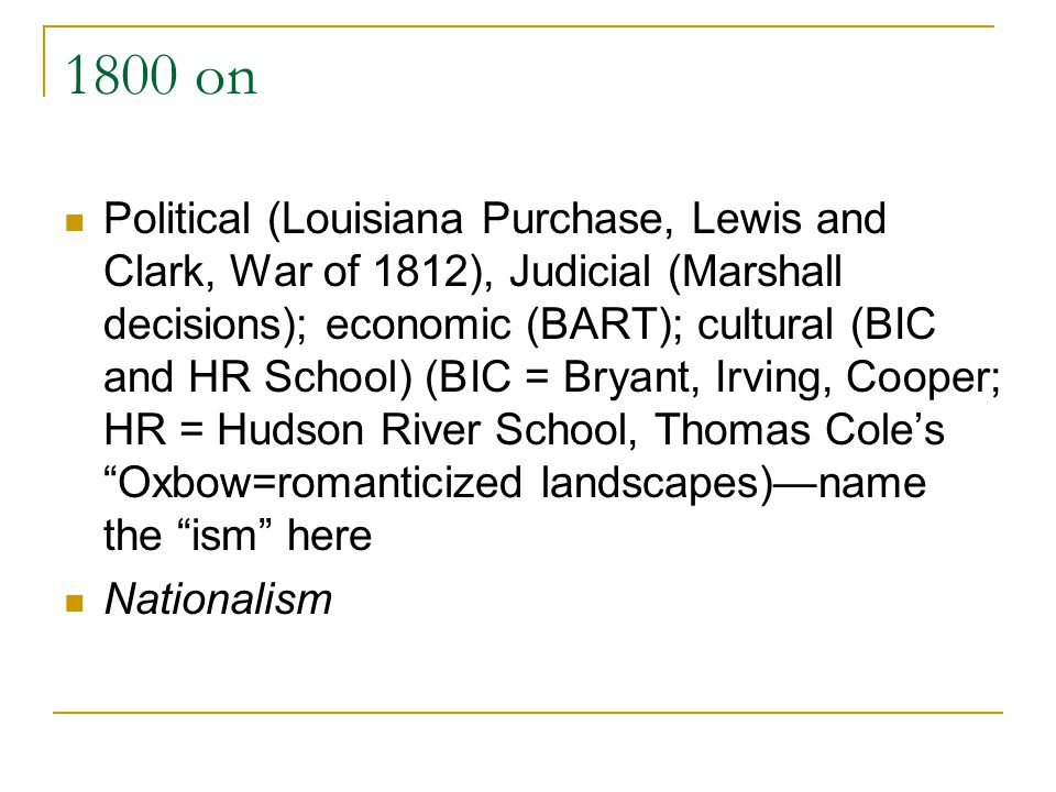 1800 on Political (Louisiana Purchase, Lewis and Clark, War of 1812), Judicial (Marshall decisions); economic (BART); cultural (BIC and HR School) (BI