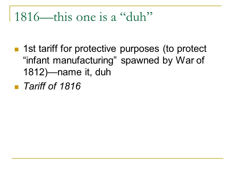 1816this one is a duh 1st tariff for protective purposes (to protect infant manufacturing spawned by War of 1812)name it, duh Tariff of 1816