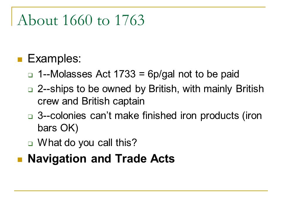 About 1660 to 1763 Examples: 1--Molasses Act 1733 = 6p/gal not to be paid 2--ships to be owned by British, with mainly British crew and British captai