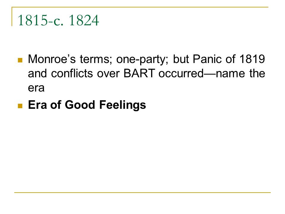 1815-c. 1824 Monroes terms; one-party; but Panic of 1819 and conflicts over BART occurredname the era Era of Good Feelings
